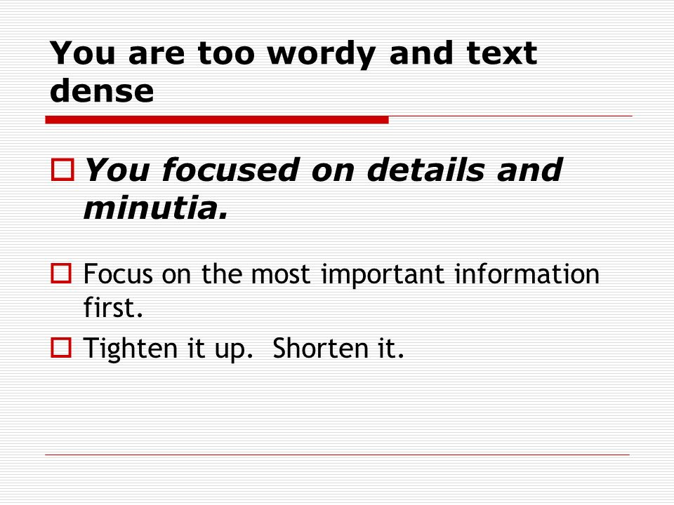 You are too wordy and text dense You focused on details and minutia.