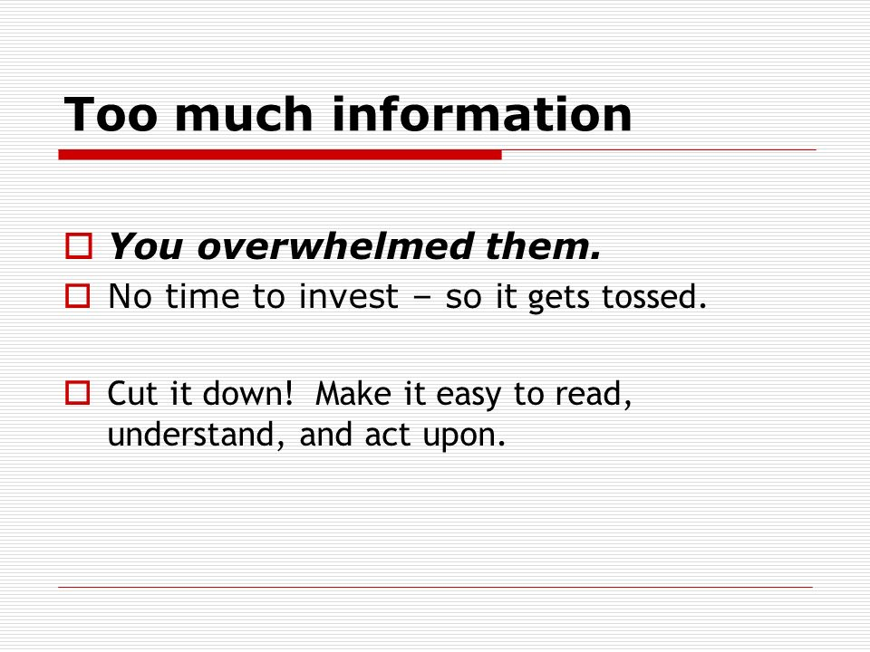 Too much information You overwhelmed them.No time to invest – so it gets tossed.