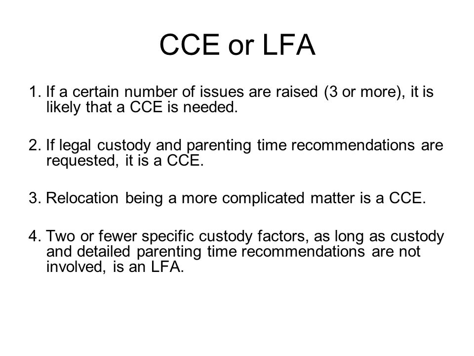 CCE or LFA 1. If a certain number of issues are raised (3 or more), it is likely that a CCE is needed. 2. If legal custody and parenting time recommen