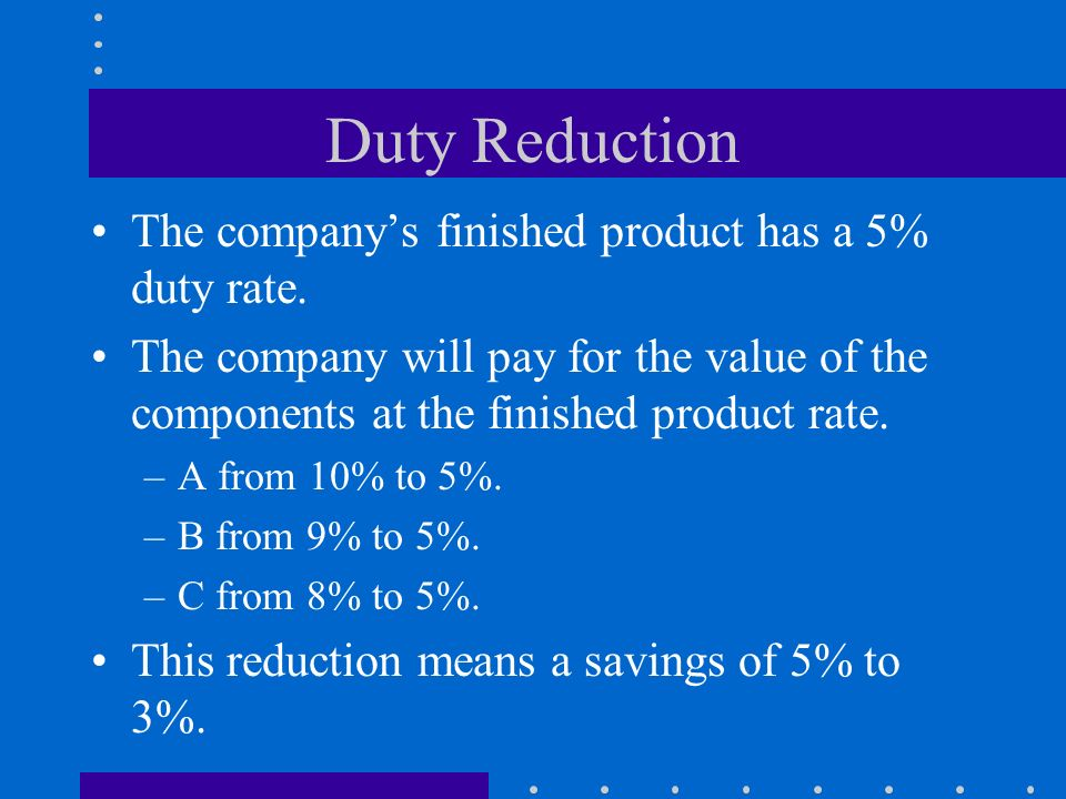 Duty Reduction The companys finished product has a 5% duty rate. The company will pay for the value of the components at the finished product rate. –A