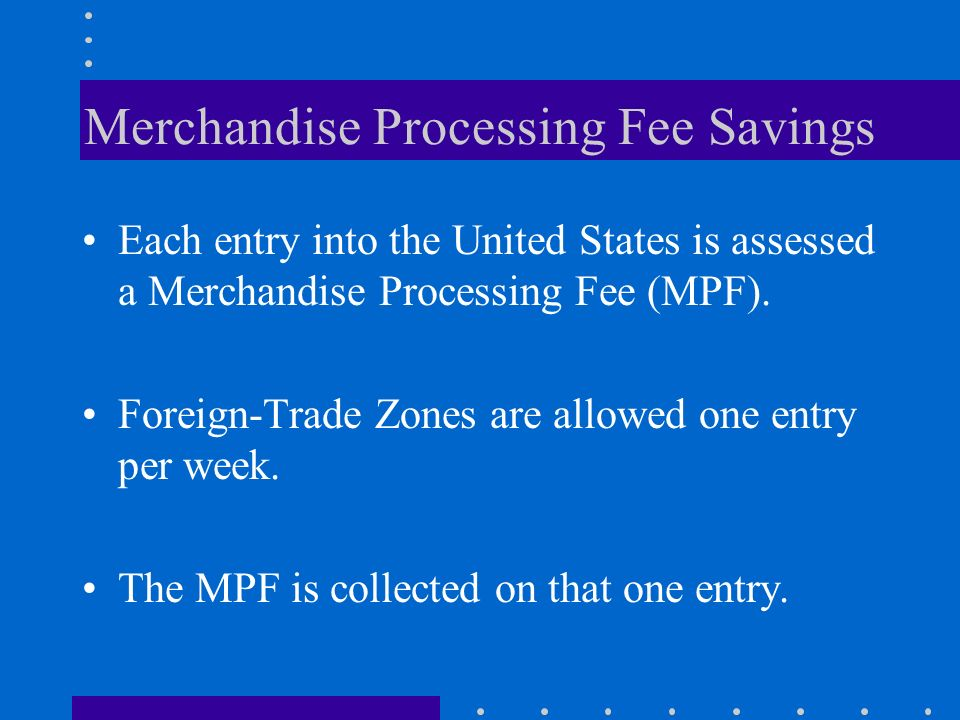 Merchandise Processing Fee Savings Each entry into the United States is assessed a Merchandise Processing Fee (MPF). Foreign-Trade Zones are allowed o
