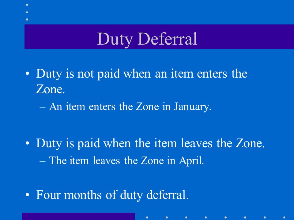 Duty Deferral Duty is not paid when an item enters the Zone. –An item enters the Zone in January. Duty is paid when the item leaves the Zone. –The ite