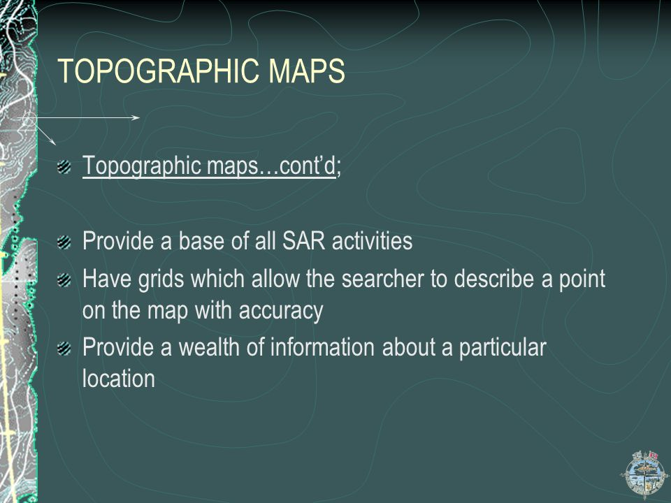 TOPOGRAPHIC MAPS Topographic maps…contd; Provide a base of all SAR activities Have grids which allow the searcher to describe a point on the map with