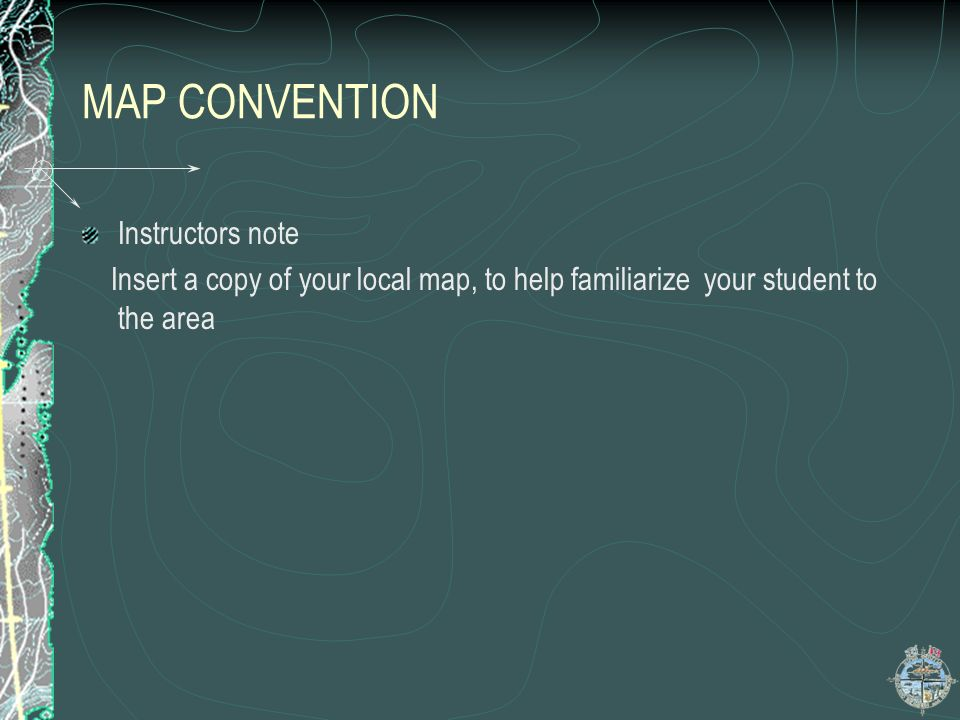 MAP CONVENTION Instructors note Insert a copy of your local map, to help familiarize your student to the area