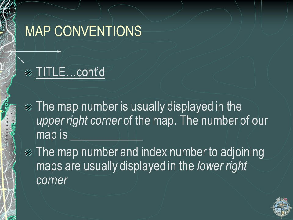 MAP CONVENTIONS TITLE…contd The map number is usually displayed in the upper right corner of the map. The number of our map is ____________ The map nu