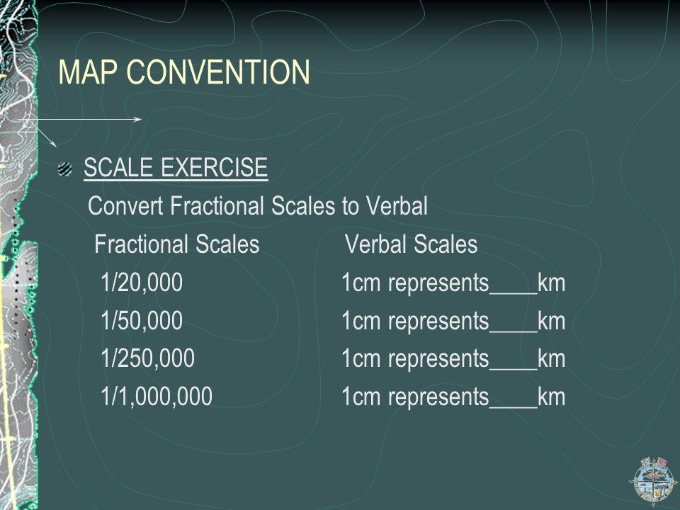 MAP CONVENTION SCALE EXERCISE Convert Fractional Scales to Verbal Fractional Scales Verbal Scales 1/20,000 1cm represents____km 1/50,000 1cm represent