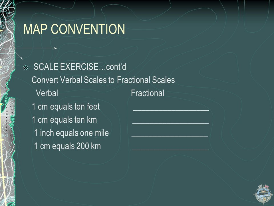 MAP CONVENTION SCALE EXERCISE…contd Convert Verbal Scales to Fractional Scales Verbal Fractional 1 cm equals ten feet __________________ 1 cm equals t