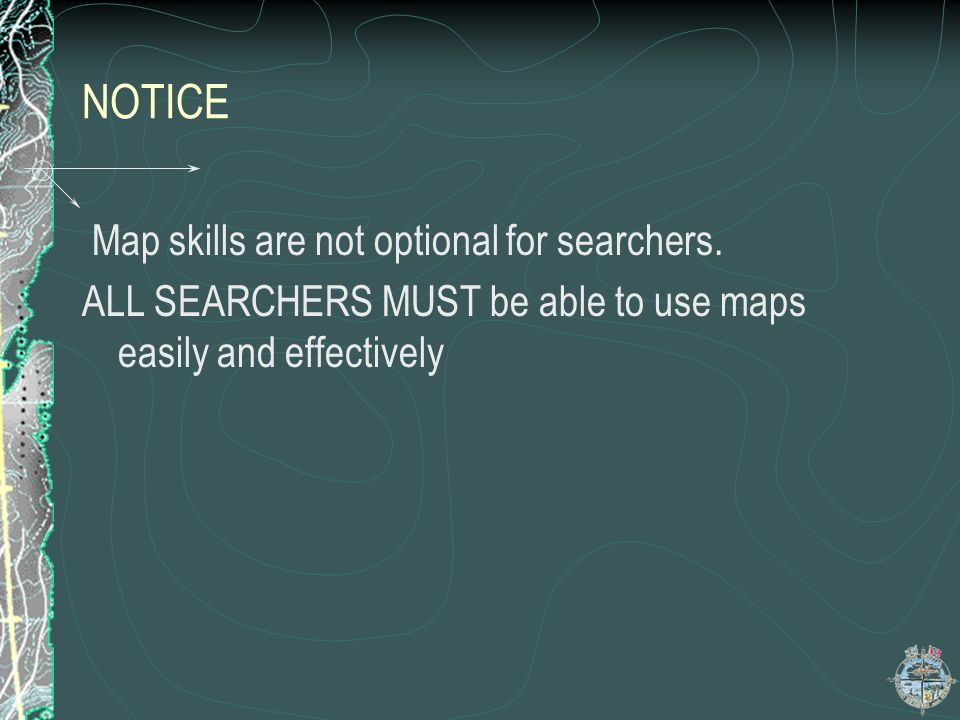 NOTICE Map skills are not optional for searchers. ALL SEARCHERS MUST be able to use maps easily and effectively