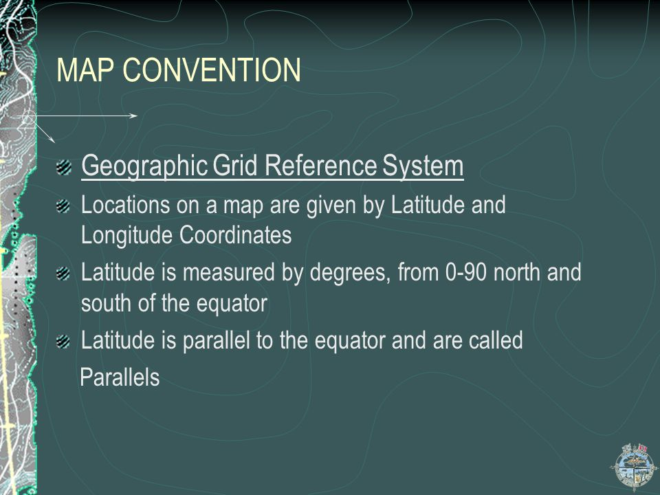MAP CONVENTION Geographic Grid Reference System Locations on a map are given by Latitude and Longitude Coordinates Latitude is measured by degrees, fr