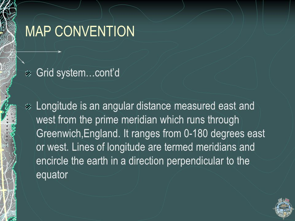 MAP CONVENTION Grid system…contd Longitude is an angular distance measured east and west from the prime meridian which runs through Greenwich,England.