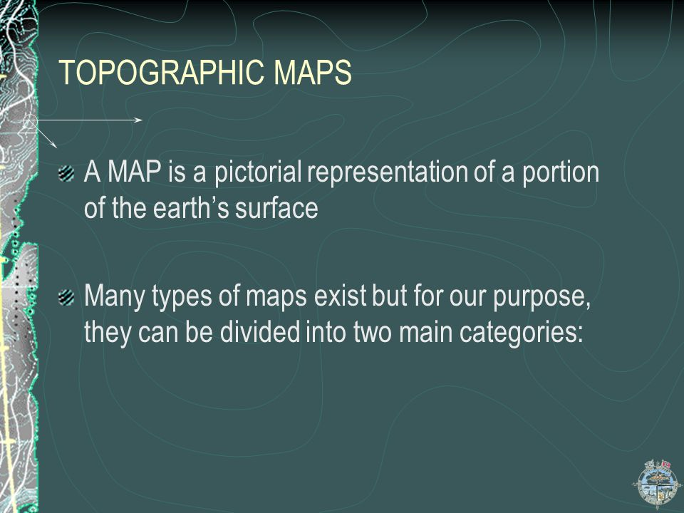 TOPOGRAPHIC MAPS Those that, record to scale, natural and man- made features Those that record and display other types of information and features