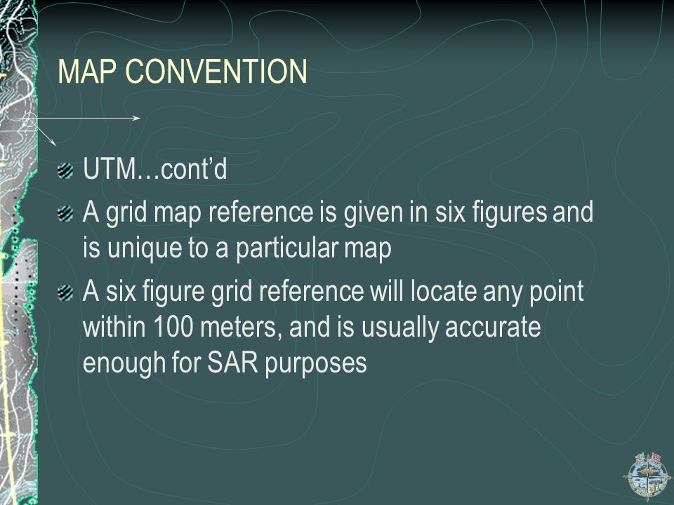 MAP CONVENTION UTM…contd A grid map reference is given in six figures and is unique to a particular map A six figure grid reference will locate any po