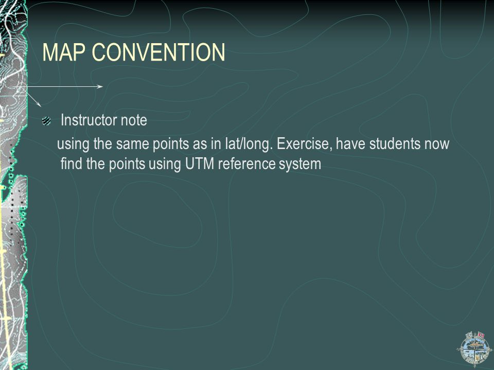 MAP CONVENTION Instructor note using the same points as in lat/long. Exercise, have students now find the points using UTM reference system