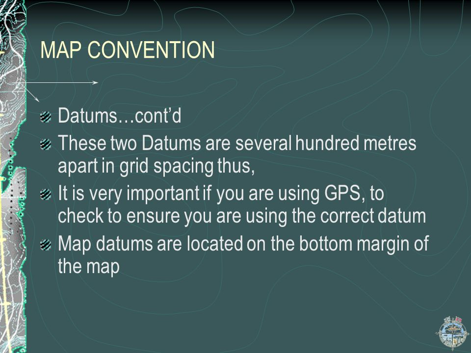 MAP CONVENTION Datums…contd These two Datums are several hundred metres apart in grid spacing thus, It is very important if you are using GPS, to chec