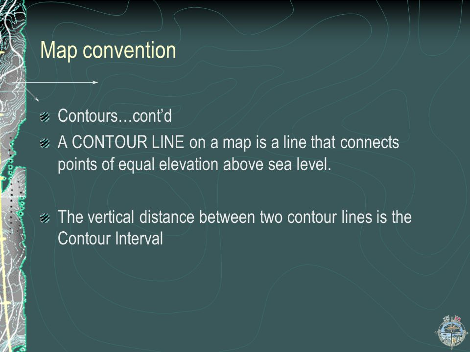 Map convention Contours…contd A CONTOUR LINE on a map is a line that connects points of equal elevation above sea level. The vertical distance between