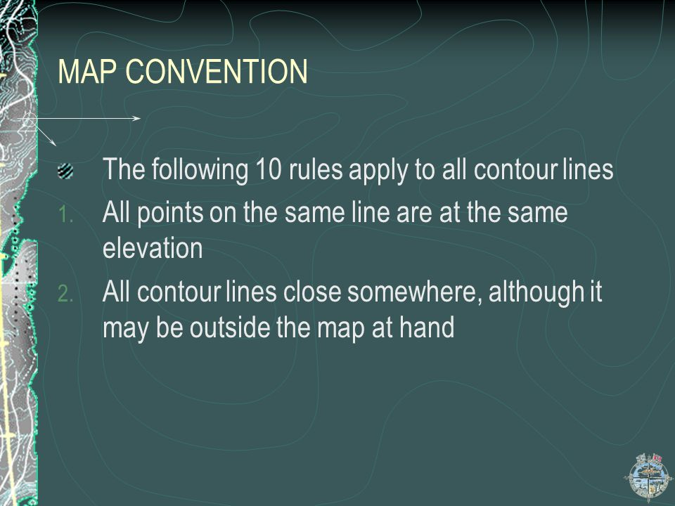 MAP CONVENTION The following 10 rules apply to all contour lines 1. All points on the same line are at the same elevation 2. All contour lines close s