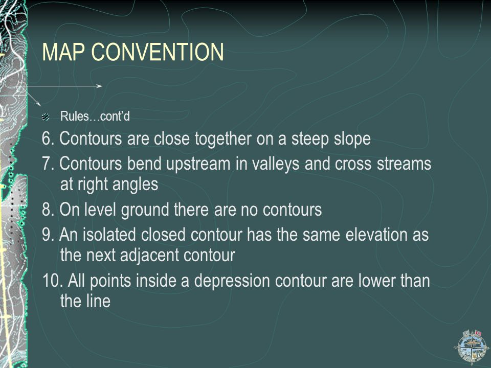 MAP CONVENTION Rules…contd 6. Contours are close together on a steep slope 7. Contours bend upstream in valleys and cross streams at right angles 8. O