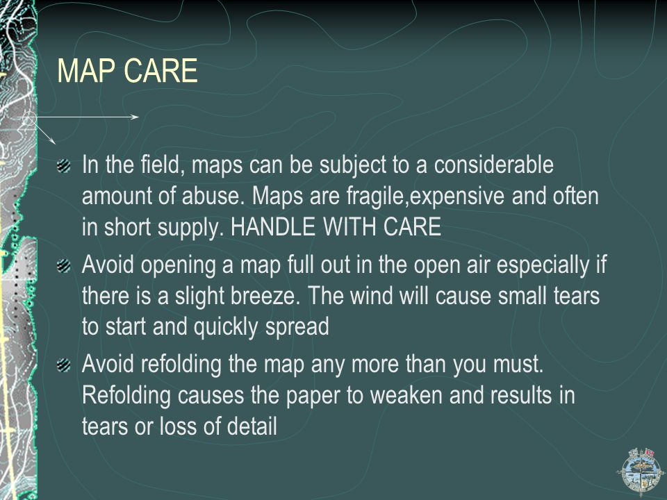 MAP CARE In the field, maps can be subject to a considerable amount of abuse. Maps are fragile,expensive and often in short supply. HANDLE WITH CARE A
