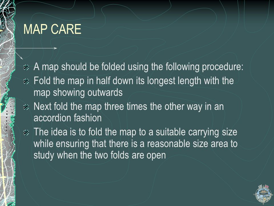 MAP CARE A map should be folded using the following procedure: Fold the map in half down its longest length with the map showing outwards Next fold th