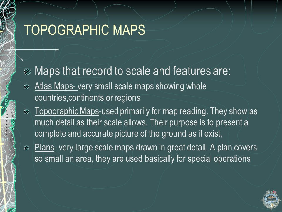 TOPOGRAPHIC MAPS Maps that record to scale and features are: Atlas Maps- very small scale maps showing whole countries,continents,or regions Topograph