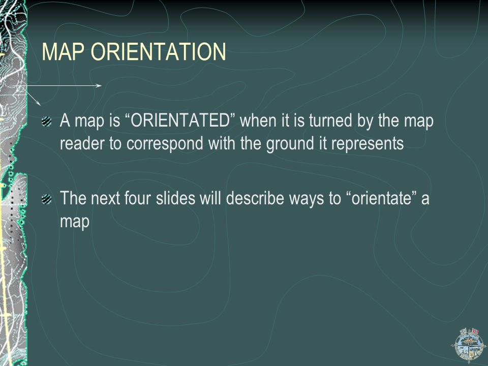 MAP ORIENTATION A map is ORIENTATED when it is turned by the map reader to correspond with the ground it represents The next four slides will describe