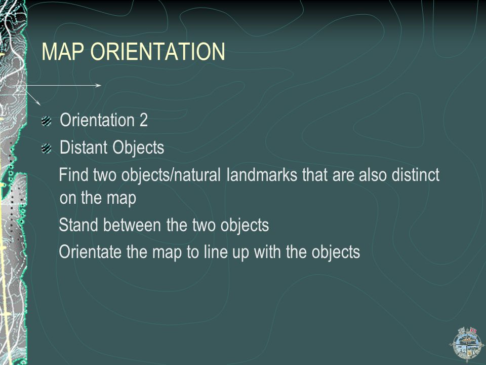 MAP ORIENTATION Orientation 2 Distant Objects Find two objects/natural landmarks that are also distinct on the map Stand between the two objects Orien