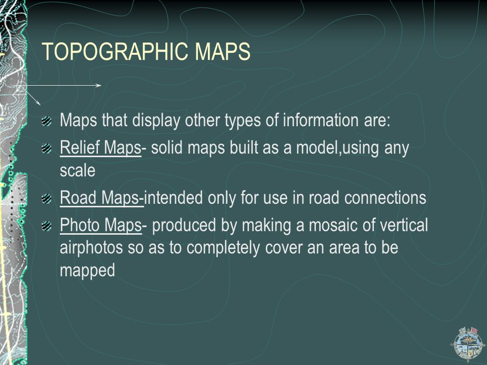 TOPOGRAPHIC MAPS Maps that display other types of information are: Relief Maps- solid maps built as a model,using any scale Road Maps-intended only fo