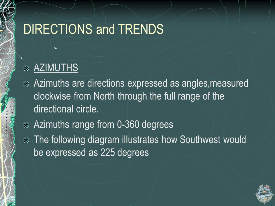 DIRECTIONS and TRENDS AZIMUTHS Azimuths are directions expressed as angles,measured clockwise from North through the full range of the directional cir