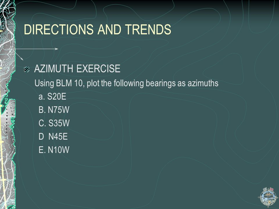 DIRECTIONS AND TRENDS AZIMUTH EXERCISE Using BLM 10, plot the following bearings as azimuths a. S20E B. N75W C. S35W D N45E E. N10W