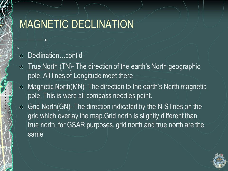 MAGNETIC DECLINATION Declination…contd True North (TN)- The direction of the earths North geographic pole. All lines of Longitude meet there Magnetic