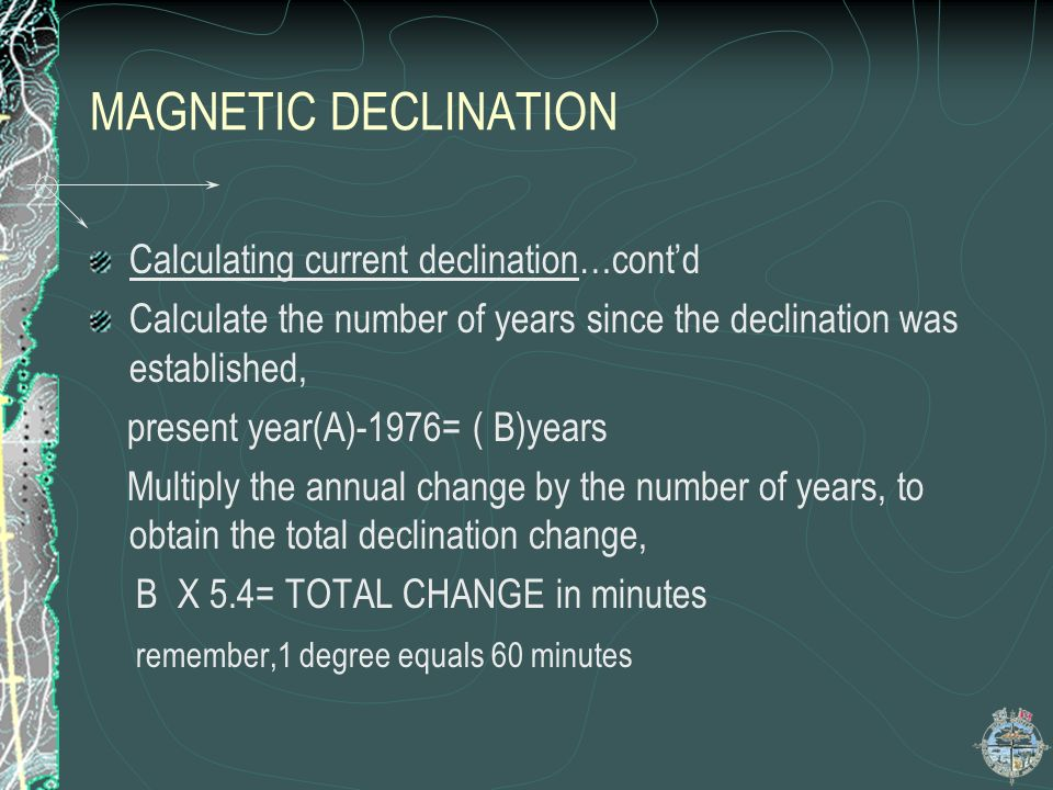 MAGNETIC DECLINATION Calculating current declination…contd Calculate the number of years since the declination was established, present year(A)-1976=