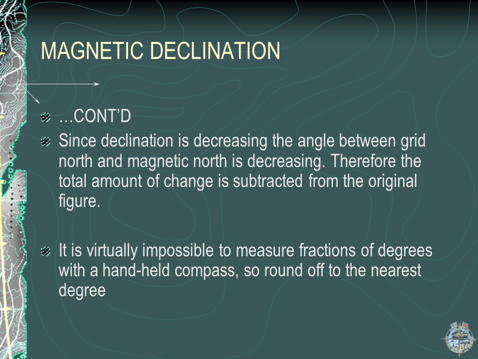 MAGNETIC DECLINATION …CONTD Since declination is decreasing the angle between grid north and magnetic north is decreasing. Therefore the total amount