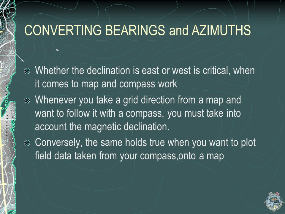 CONVERTING BEARINGS and AZIMUTHS Whether the declination is east or west is critical, when it comes to map and compass work Whenever you take a grid d