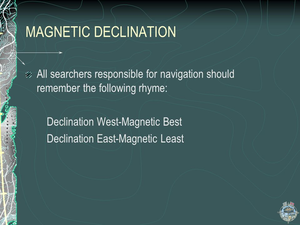 MAGNETIC DECLINATION All searchers responsible for navigation should remember the following rhyme: Declination West-Magnetic Best Declination East-Mag