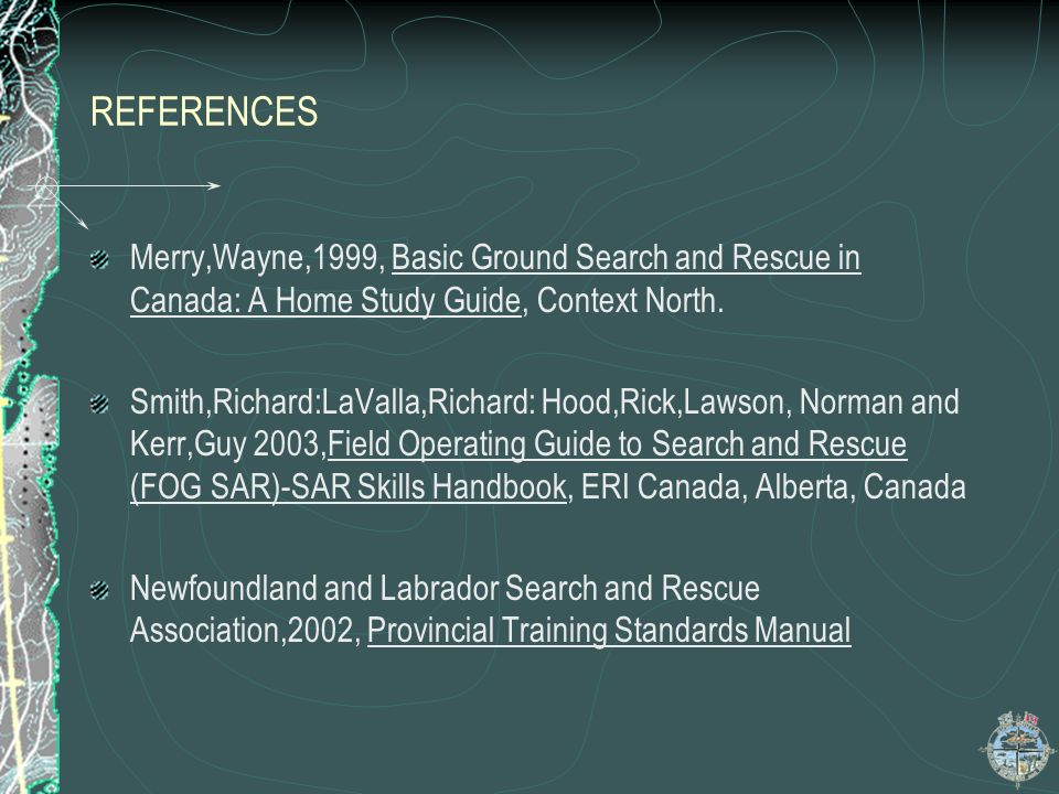 REFERENCES Merry,Wayne,1999, Basic Ground Search and Rescue in Canada: A Home Study Guide, Context North. Smith,Richard:LaValla,Richard: Hood,Rick,Law