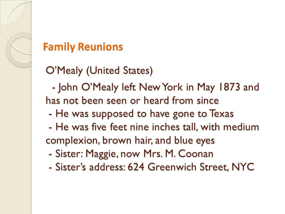 Family Reunions Family Reunions OMealy (United States) - John OMealy left New York in May 1873 and has not been seen or heard from since - He was supposed to have gone to Texas - He was five feet nine inches tall, with medium complexion, brown hair, and blue eyes - Sister: Maggie, now Mrs.