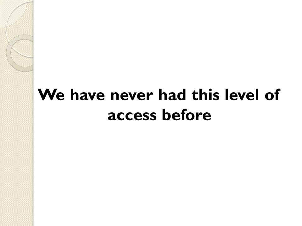 We have never had this level of access before