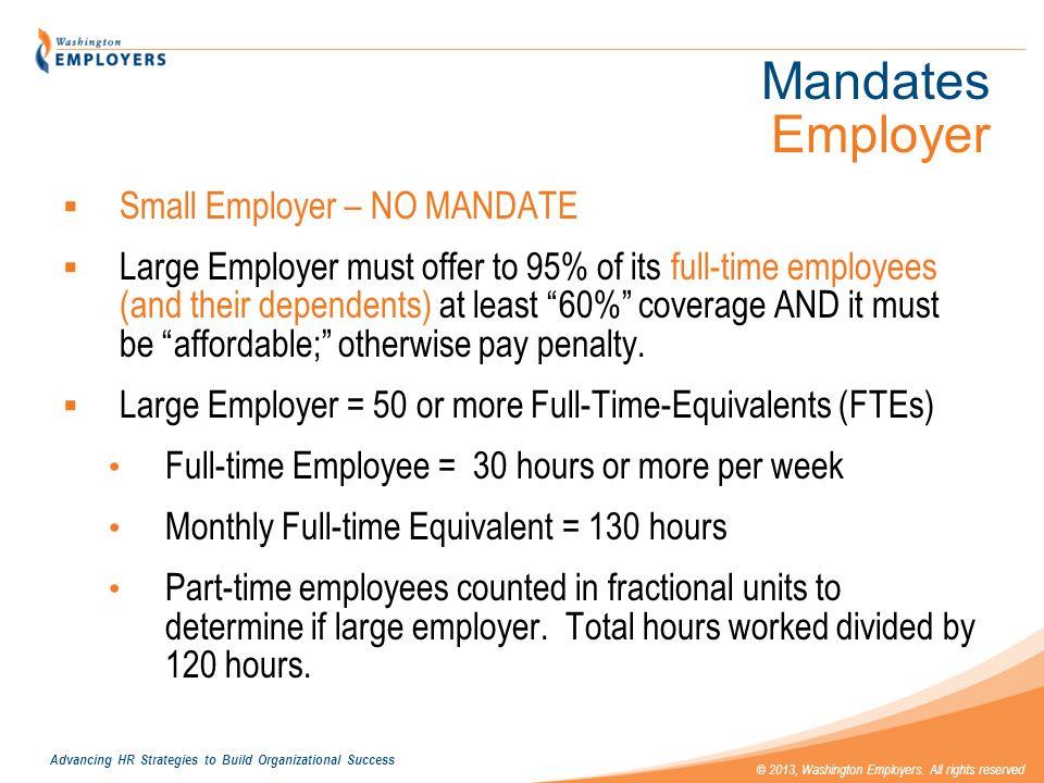 Advancing HR Strategies to Build Organizational Success © 2013, Washington Employers. All rights reserved Mandates Employer Small Employer – NO MANDAT