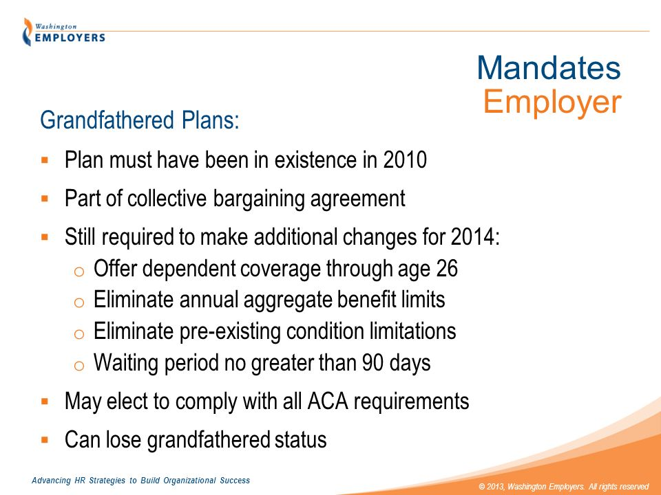 Advancing HR Strategies to Build Organizational Success © 2013, Washington Employers. All rights reserved Mandates Employer Grandfathered Plans: Plan