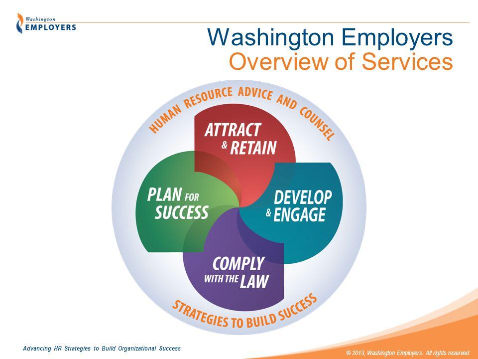 Advancing HR Strategies to Build Organizational Success © 2013, Washington Employers. All rights reserved Washington Employers Overview of Services