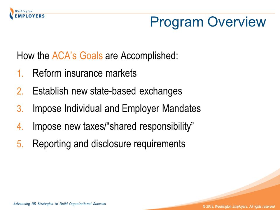 Advancing HR Strategies to Build Organizational Success © 2013, Washington Employers. All rights reserved Program Overview How the ACAs Goals are Acco