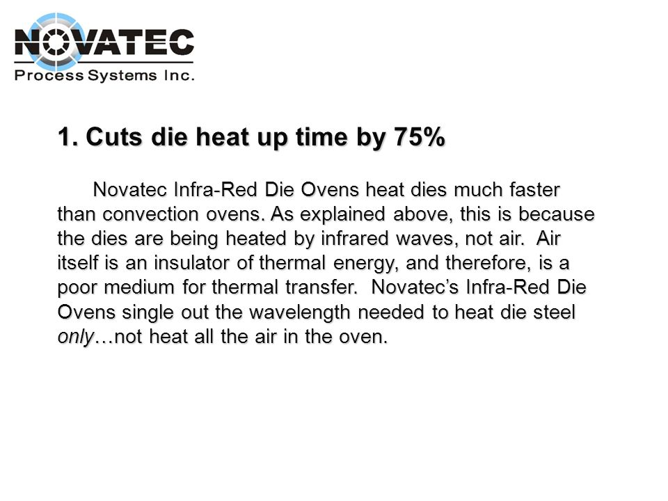 Advantage of using Novatec Infra-Red Die Oven: 1. Cuts die heat up time by 75% 2. Reduces energy consumption by 50% 7. Advanced PLC control 3. Reduces