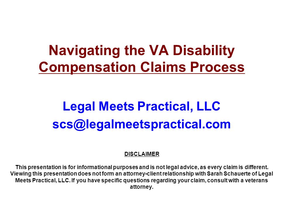 Navigating the VA Disability Compensation Claims Process Legal Meets Practical, LLC scs@legalmeetspractical.com DISCLAIMER This presentation is for in