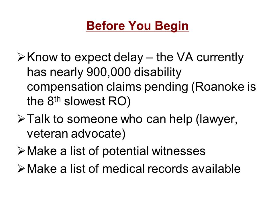Before You Begin Know to expect delay – the VA currently has nearly 900,000 disability compensation claims pending (Roanoke is the 8 th slowest RO) Ta