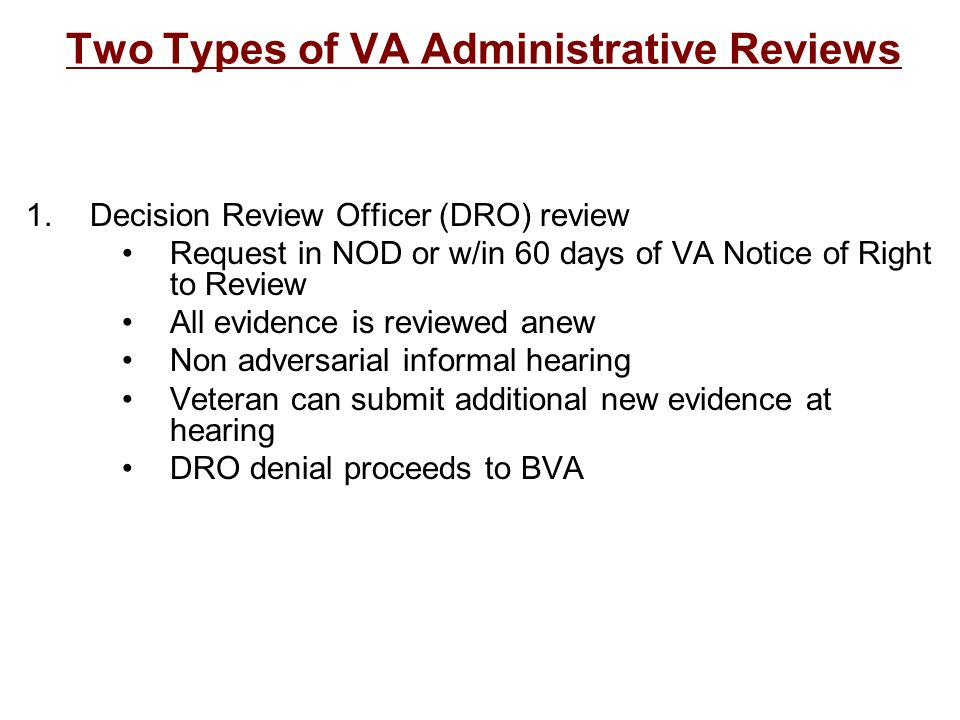 Two Types of VA Administrative Reviews 1.Decision Review Officer (DRO) review Request in NOD or w/in 60 days of VA Notice of Right to Review All evide