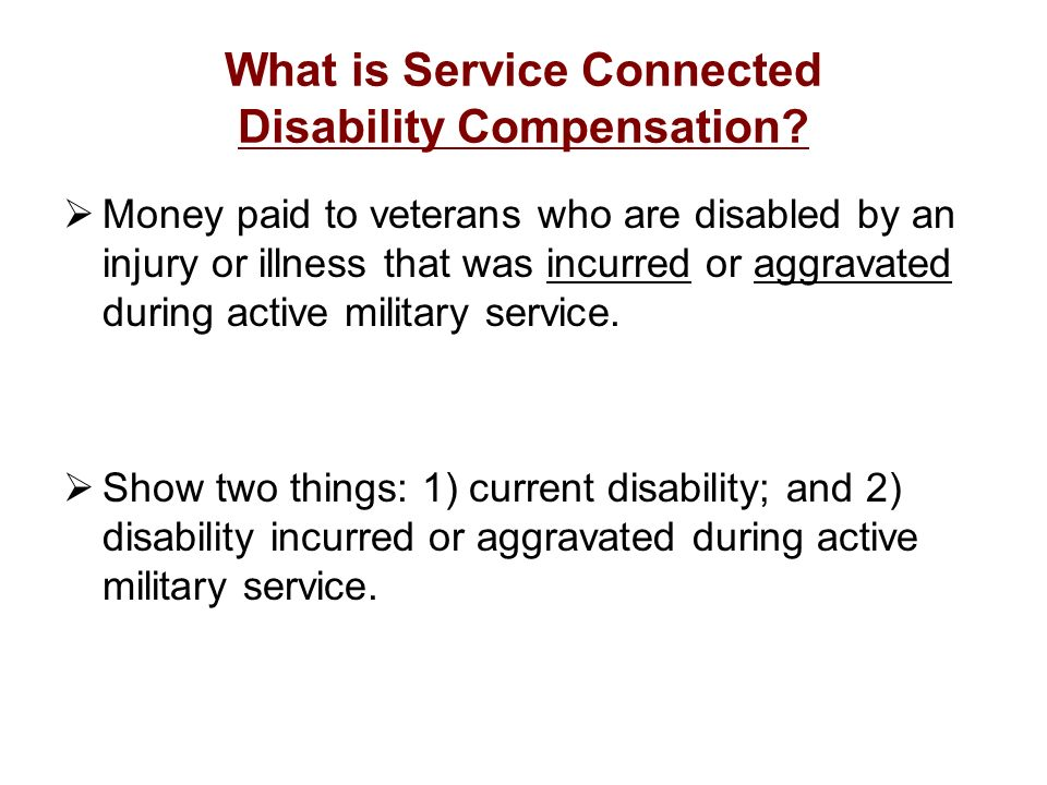 What is Service Connected Disability Compensation? Money paid to veterans who are disabled by an injury or illness that was incurred or aggravated dur