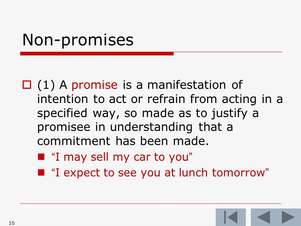 Non-promises (1) A promise is a manifestation of intention to act or refrain from acting in a specified way, so made as to justify a promisee in understanding that a commitment has been made.