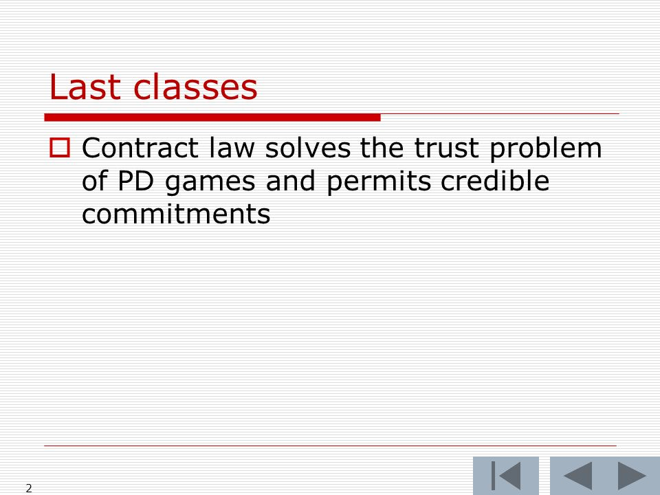 Last classes Contract law solves the trust problem of PD games and permits credible commitments 2