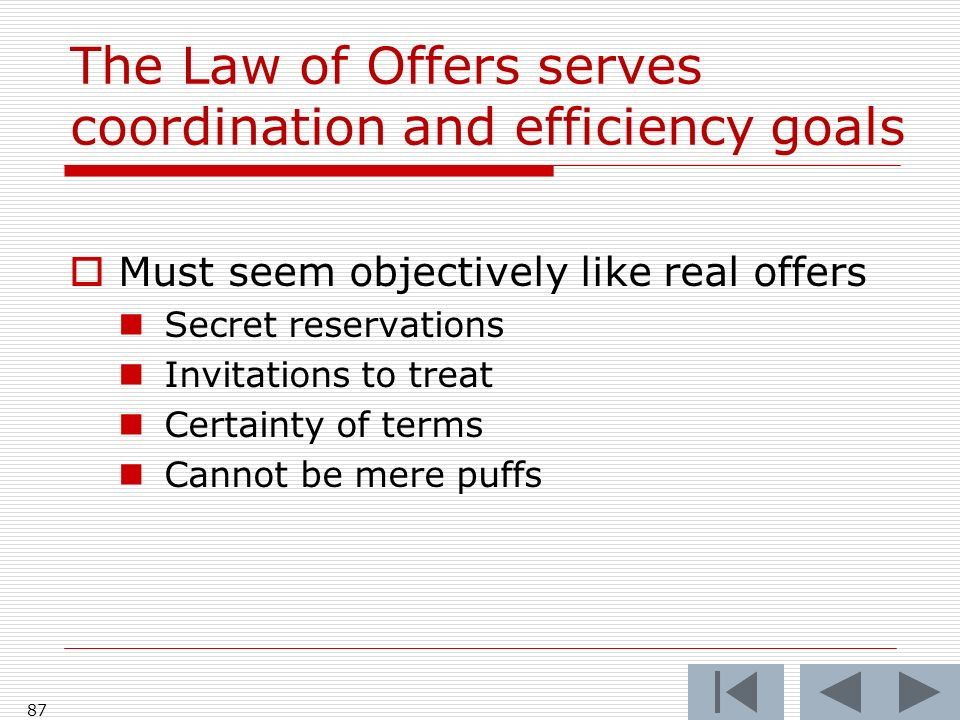 The Law of Offers serves coordination and efficiency goals Must seem objectively like real offers Secret reservations Invitations to treat Certainty of terms Cannot be mere puffs 87