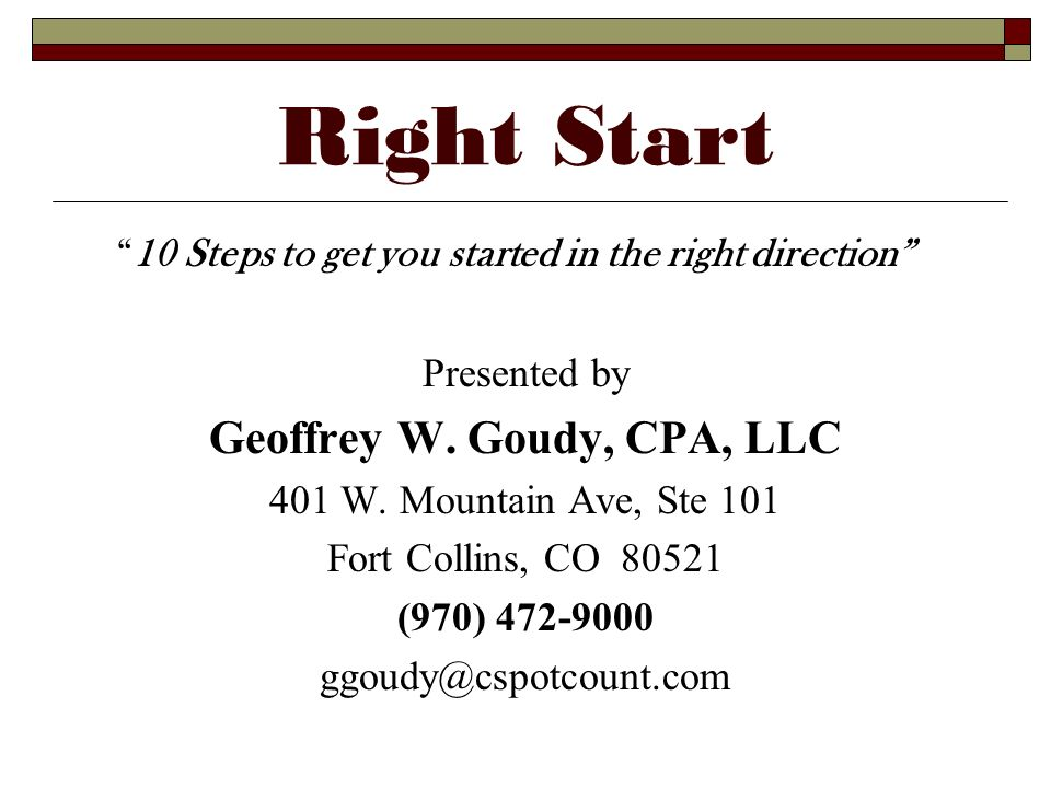 Right Start 10 Steps to get you started in the right direction Presented by Geoffrey W. Goudy, CPA, LLC 401 W. Mountain Ave, Ste 101 Fort Collins, CO